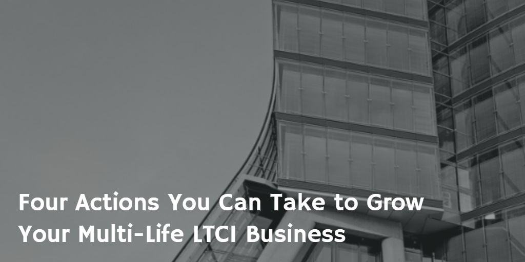 Four Actions You Can Take to Grown Your Multi-Life LTCI Business